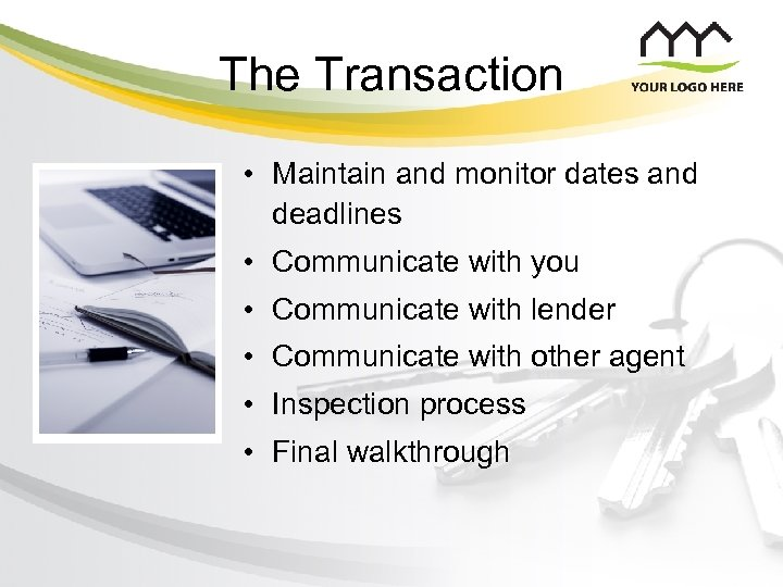 The Transaction • Maintain and monitor dates and deadlines • Communicate with you •