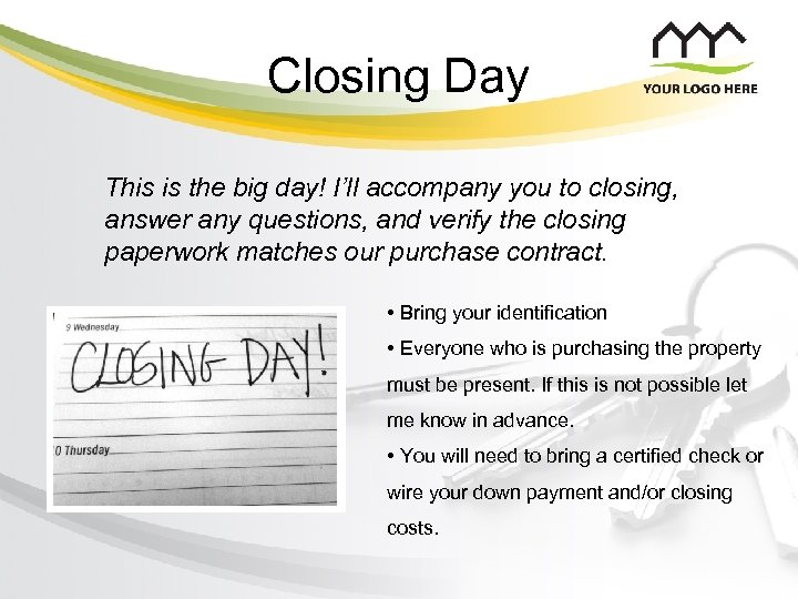 Closing Day This is the big day! I'll accompany you to closing, answer any