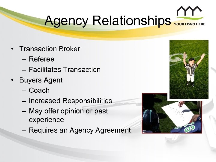 Agency Relationships • Transaction Broker – Referee – Facilitates Transaction • Buyers Agent –