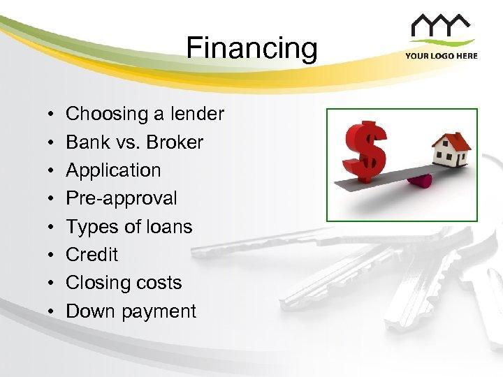 Financing • • Choosing a lender Bank vs. Broker Application Pre-approval Types of loans
