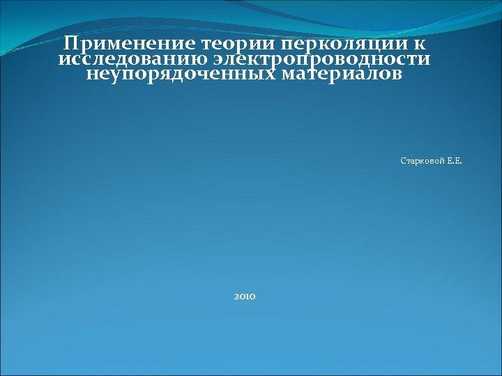 Применение теории перколяции к исследованию электропроводности неупорядоченных материалов Старковой Е. Е. 2010