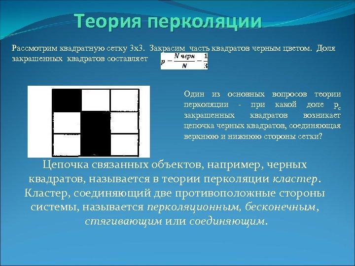 Теория перколяции Рассмотрим квадратную сетку 3 x 3. Закрасим часть квадратов черным цветом. Доля