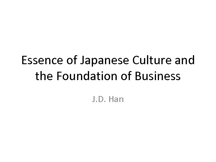 Essence of Japanese Culture and the Foundation of Business J. D. Han