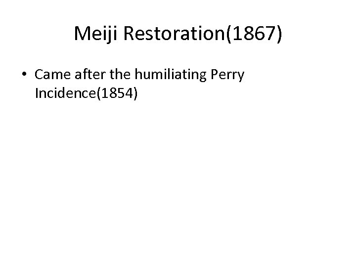 Meiji Restoration(1867) • Came after the humiliating Perry Incidence(1854)