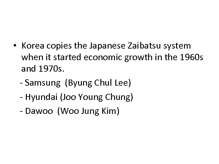 • Korea copies the Japanese Zaibatsu system when it started economic growth in