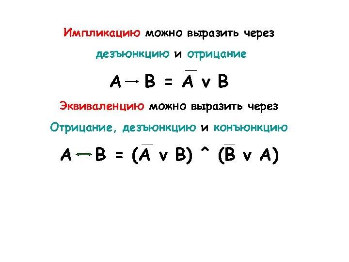 Импликацию можно выразить через дезъюнкцию и отрицание А В = А v В Эквиваленцию