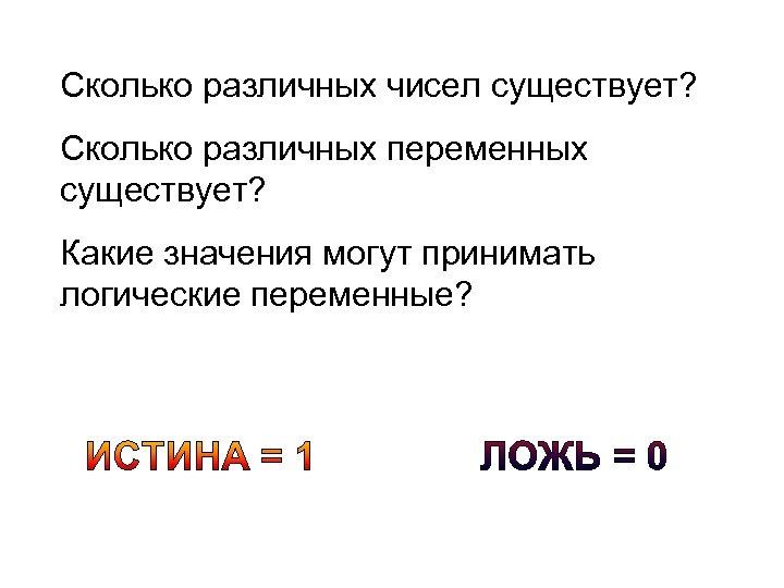 Сколько различных чисел существует? Сколько различных переменных существует? Какие значения могут принимать логические переменные?