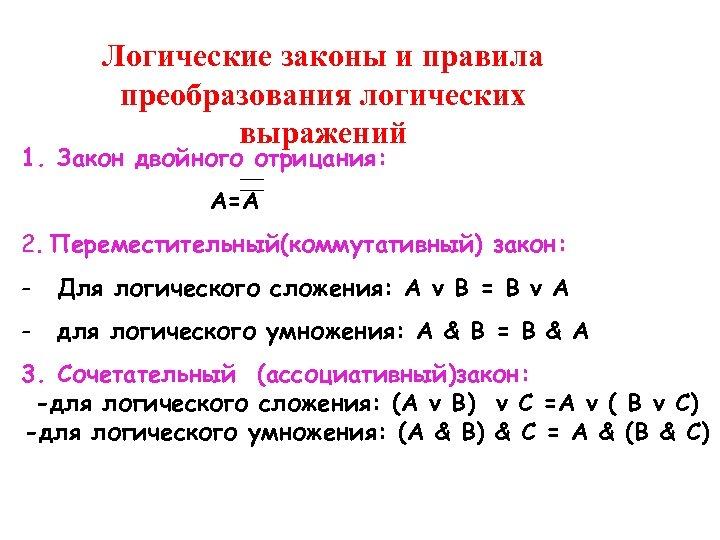 Логические законы и правила преобразования логических выражений 1. Закон двойного отрицания: А=А 2. Переместительный(коммутативный)