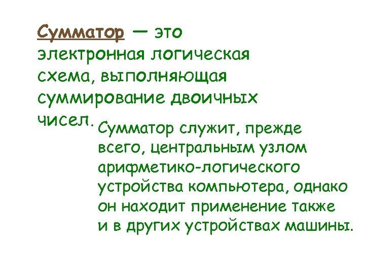 Сумматор — это электронная логическая схема, выполняющая суммирование двоичных чисел. Сумматор служит, прежде всего,