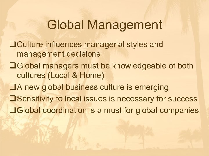 Global Management q Culture influences managerial styles and management decisions q Global managers must