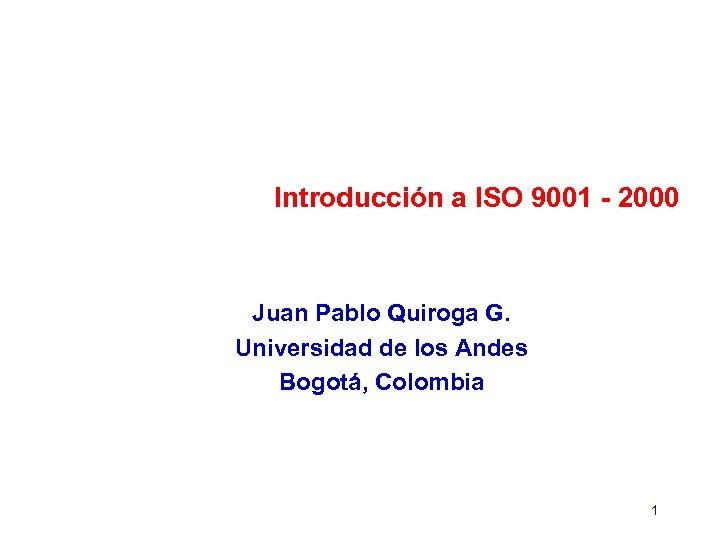 Introducción a ISO 9001 - 2000 Juan Pablo Quiroga G. Universidad de los Andes