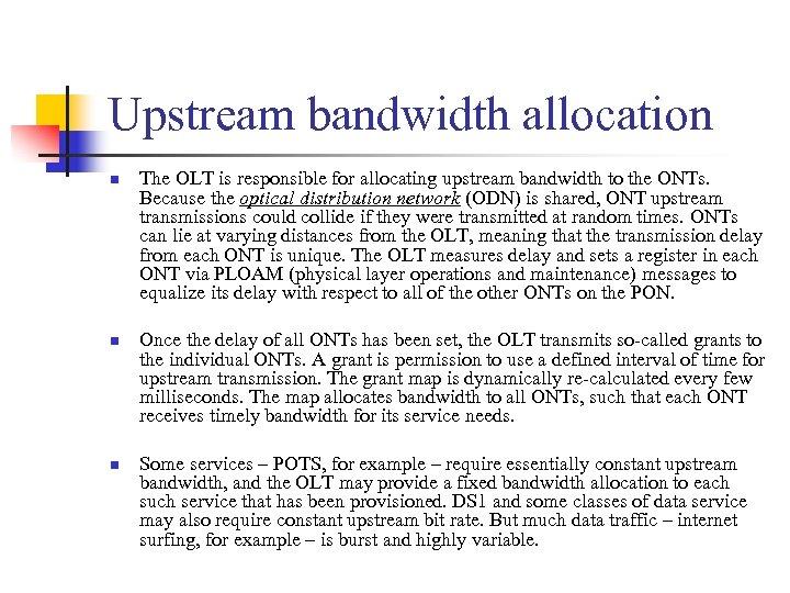 Upstream bandwidth allocation n The OLT is responsible for allocating upstream bandwidth to the
