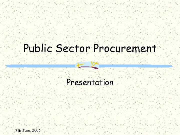 Public Sector Procurement Presentation 7 th June, 2006