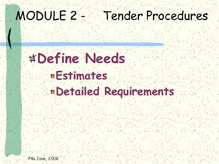 MODULE 2 - Tender Procedures Define Needs Estimates Detailed Requirements 7 th June, 2006