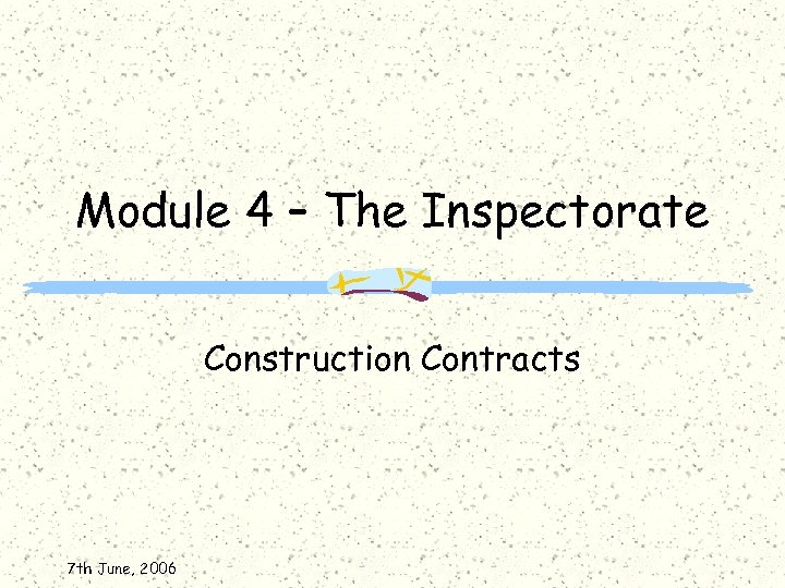 Module 4 – The Inspectorate Construction Contracts 7 th June, 2006