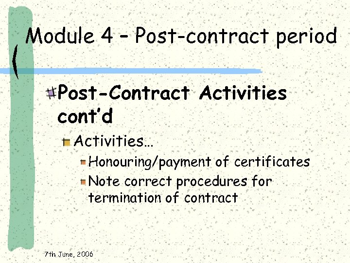 Module 4 – Post-contract period Post-Contract Activities cont'd Activities… Honouring/payment of certificates Note correct