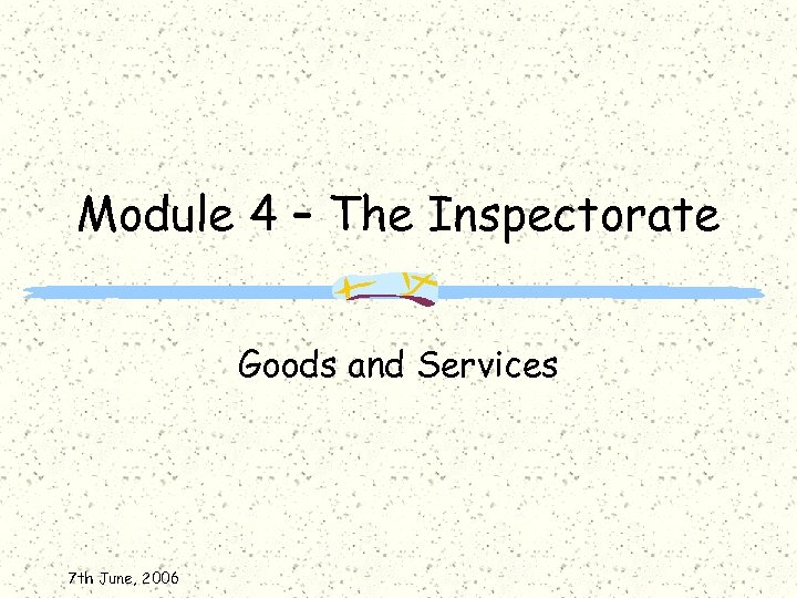 Module 4 – The Inspectorate Goods and Services 7 th June, 2006