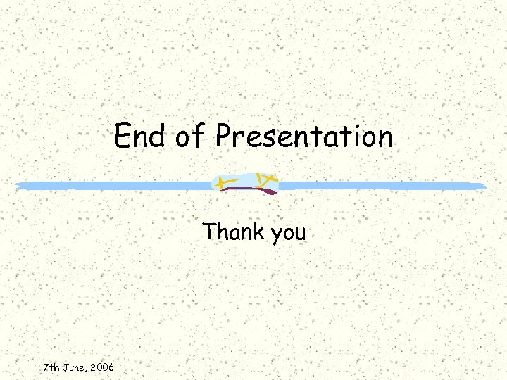 End of Presentation Thank you 7 th June, 2006