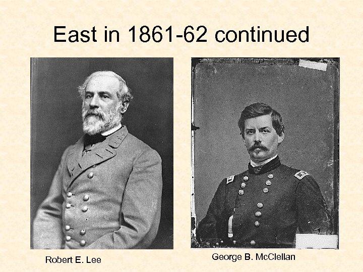 East in 1861 -62 continued Robert E. Lee George B. Mc. Clellan