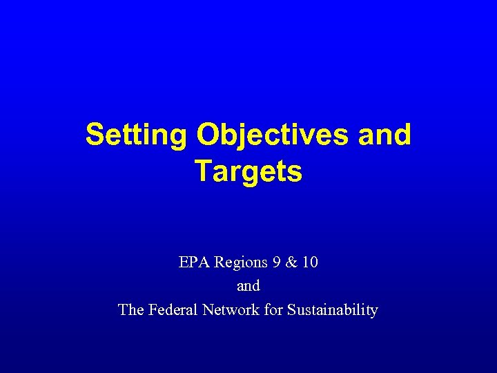 Setting Objectives and Targets EPA Regions 9 & 10 and The Federal Network for