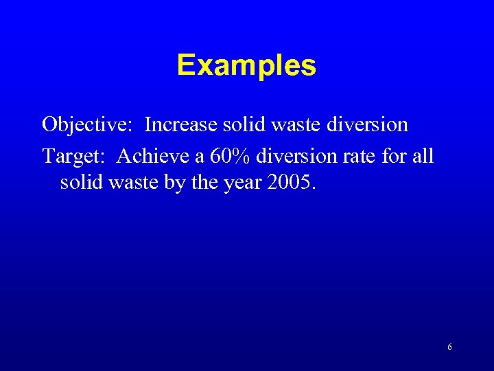 Examples Objective: Increase solid waste diversion Target: Achieve a 60% diversion rate for all