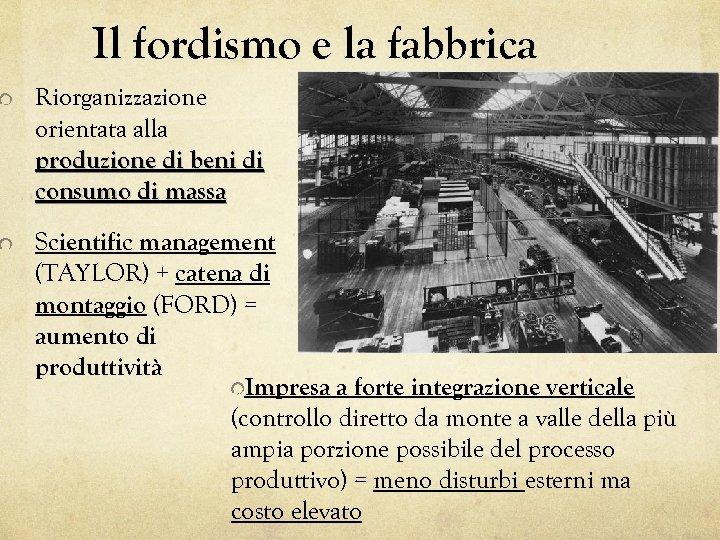 Il fordismo e la fabbrica Riorganizzazione orientata alla produzione di beni di consumo di