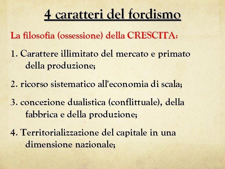 4 caratteri del fordismo La filosofia (ossessione) della CRESCITA: 1. Carattere illimitato del mercato