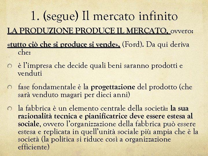 1. (segue) Il mercato infinito LA PRODUZIONE PRODUCE IL MERCATO, ovvero: «tutto ciò che