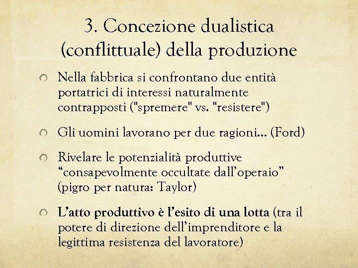 3. Concezione dualistica (conflittuale) della produzione Nella fabbrica si confrontano due entità portatrici di