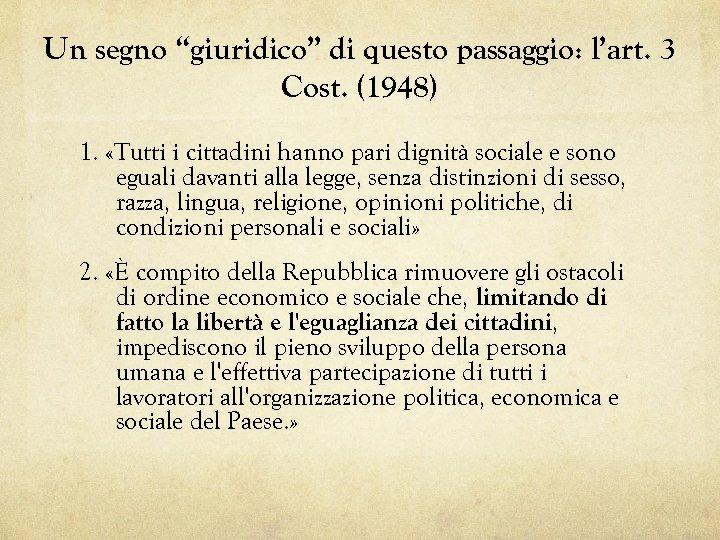"""Un segno """"giuridico"""" di questo passaggio: l'art. 3 Cost. (1948) 1. «Tutti i cittadini"""