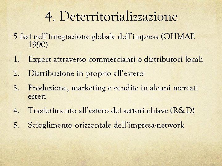 4. Deterritorializzazione 5 fasi nell'integrazione globale dell'impresa (OHMAE 1990) 1. Export attraverso commercianti o