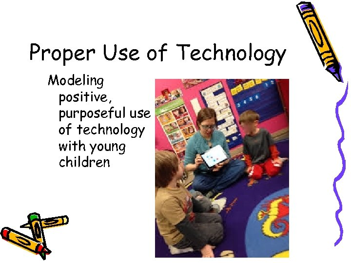 Proper Use of Technology Modeling positive, purposeful use of technology with young children