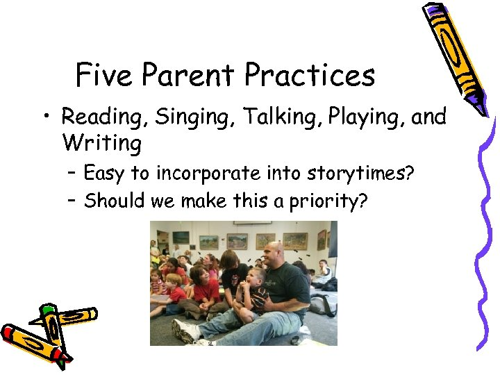 Five Parent Practices • Reading, Singing, Talking, Playing, and Writing – Easy to incorporate