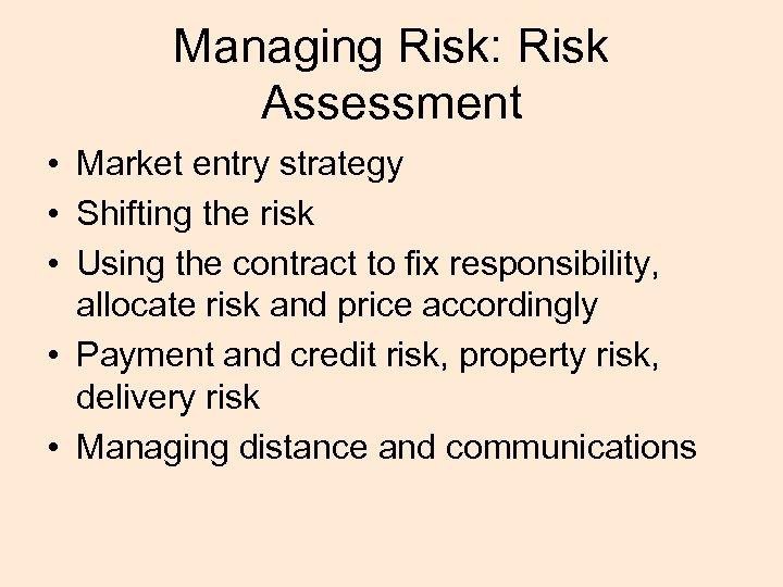 Managing Risk: Risk Assessment • Market entry strategy • Shifting the risk • Using