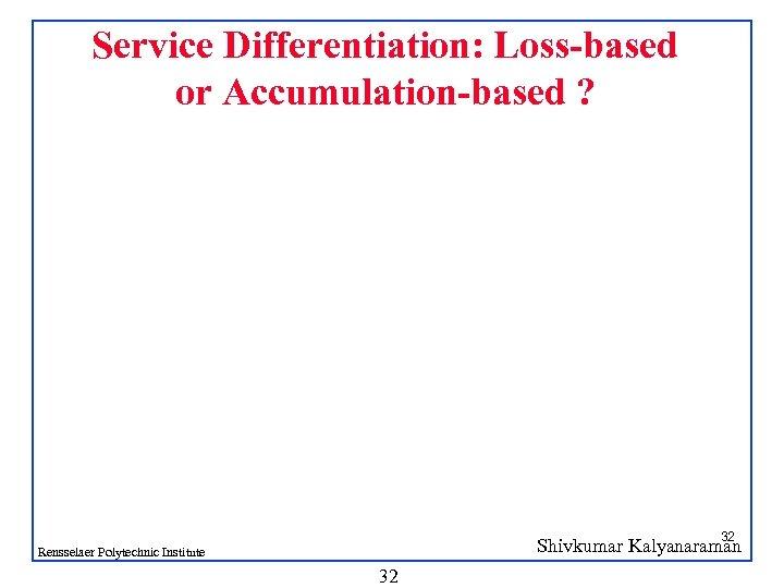 Service Differentiation: Loss-based or Accumulation-based ? 32 Shivkumar Kalyanaraman Rensselaer Polytechnic Institute 32