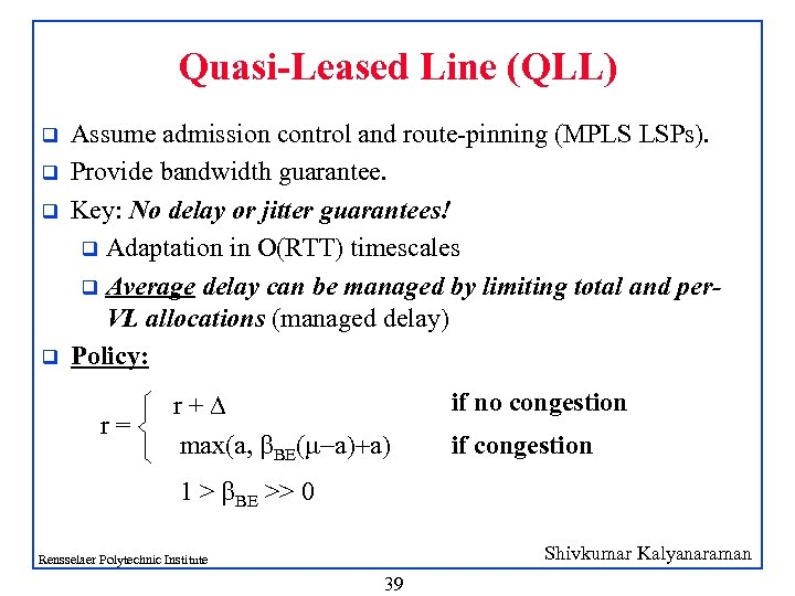 Quasi-Leased Line (QLL) q q Assume admission control and route-pinning (MPLS LSPs). Provide bandwidth