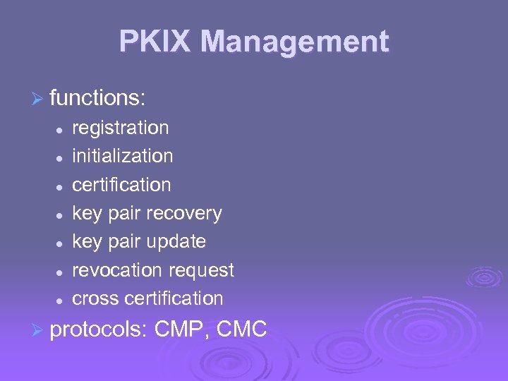 PKIX Management Ø functions: l l l l registration initialization certification key pair recovery