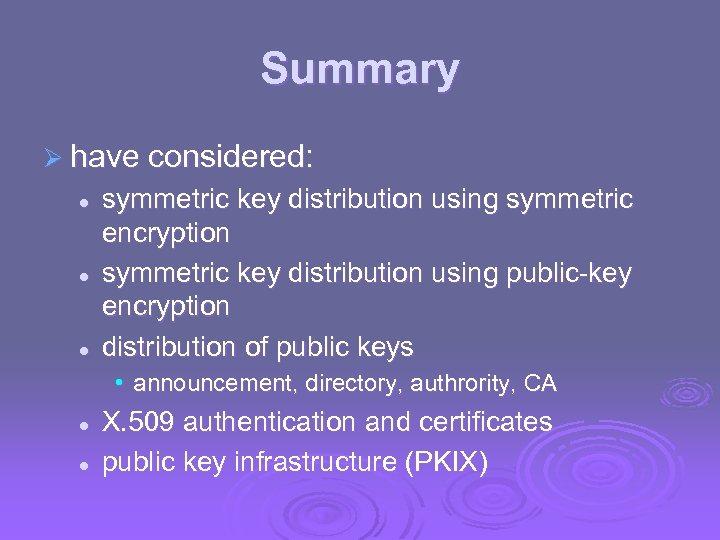 Summary Ø have considered: l l l symmetric key distribution using symmetric encryption symmetric