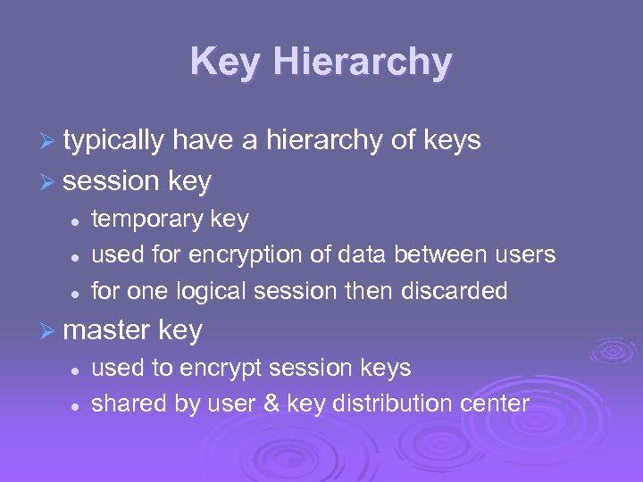 Key Hierarchy Ø typically have a hierarchy of keys Ø session key l l