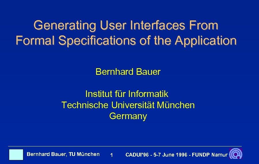 Generating User Interfaces From Formal Specifications of the Application Bernhard Bauer Institut für Informatik