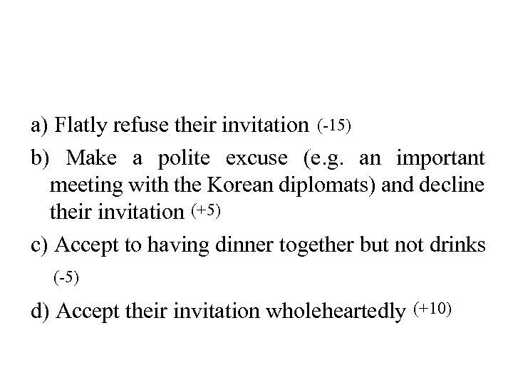 a) Flatly refuse their invitation (-15) b) Make a polite excuse (e. g. an