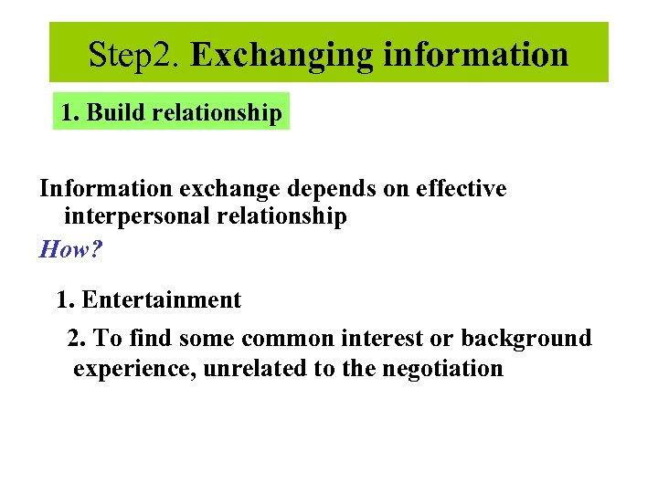 Step 2. Exchanging information 1. Build relationship Information exchange depends on effective interpersonal relationship
