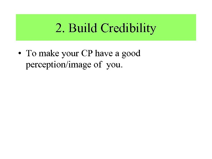 2. Build Credibility • To make your CP have a good perception/image of you.