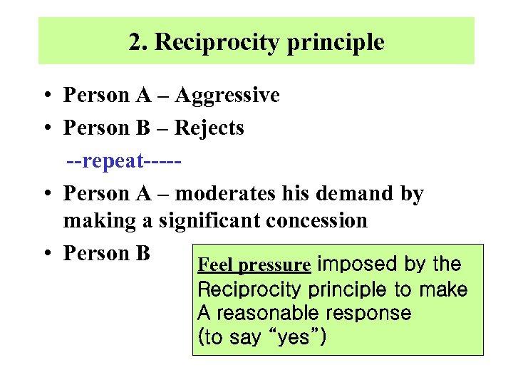 2. Reciprocity principle • Person A – Aggressive • Person B – Rejects --repeat----
