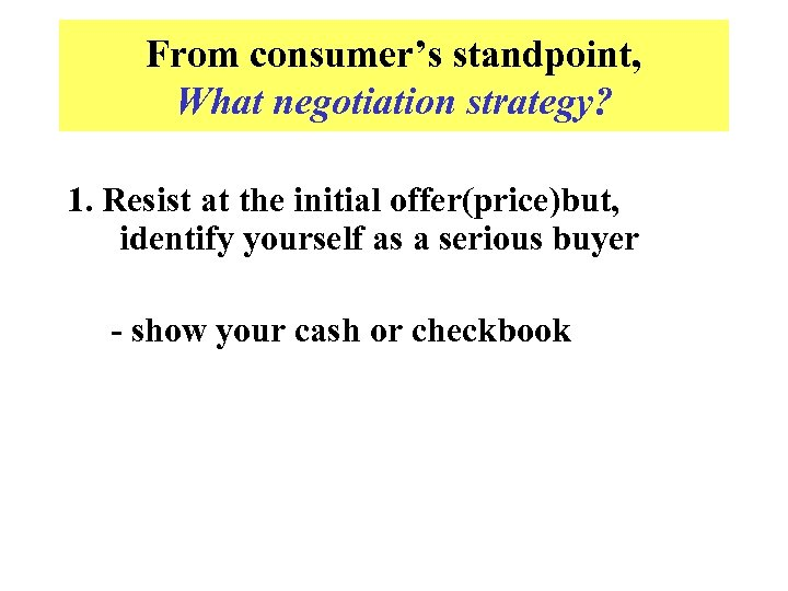 From consumer's standpoint, What negotiation strategy? 1. Resist at the initial offer(price)but, identify yourself