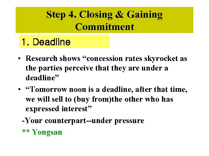 """Step 4. Closing & Gaining Commitment 1. Deadline • Research shows """"concession rates skyrocket"""