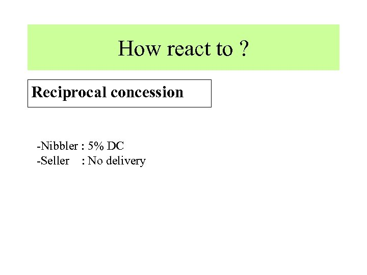 How react to ? Reciprocal concession -Nibbler : 5% DC -Seller : No delivery