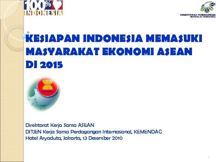KESIAPAN INDONESIA MEMASUKI MASYARAKAT EKONOMI ASEAN DI 2015 Direktorat Kerja Sama ASEAN DITJEN Kerja