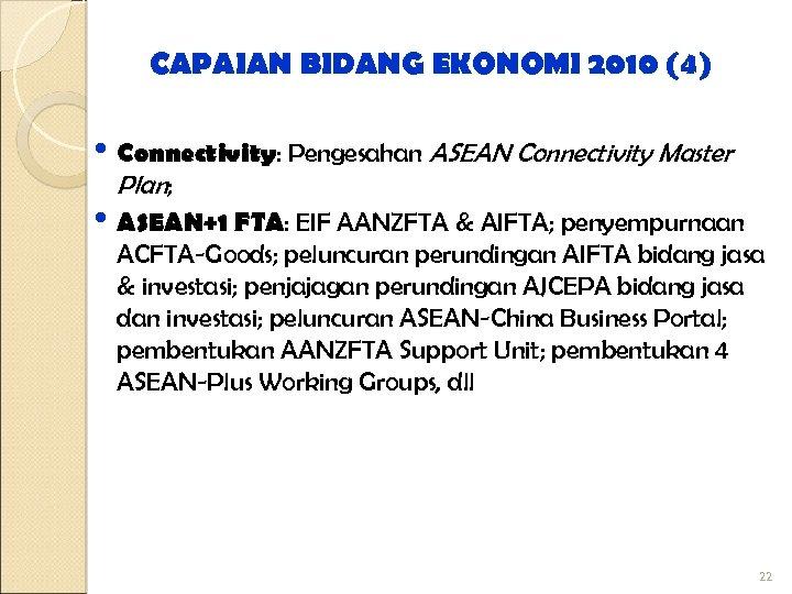 CAPAIAN BIDANG EKONOMI 2010 (4) • Connectivity: Pengesahan ASEAN Connectivity Master Plan; • ASEAN+1