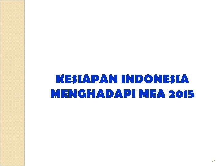 KESIAPAN INDONESIA MENGHADAPI MEA 2015 24